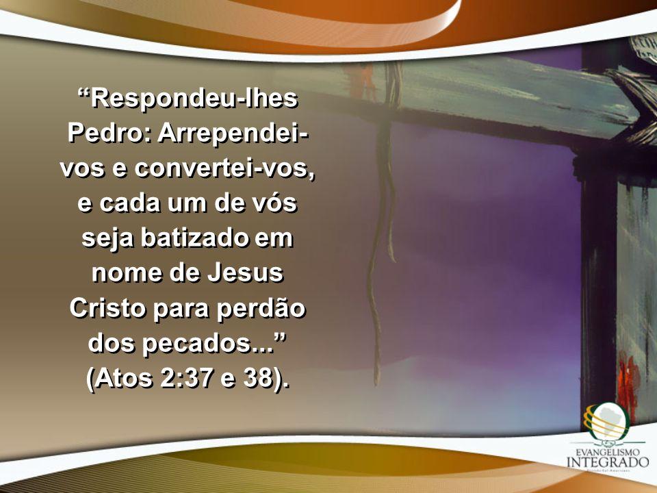 Respondeu-lhes Pedro: Arrependei-vos e convertei-vos, e cada um de vós seja batizado em nome de Jesus Cristo para perdão dos pecados... (Atos 2:37 e 38).