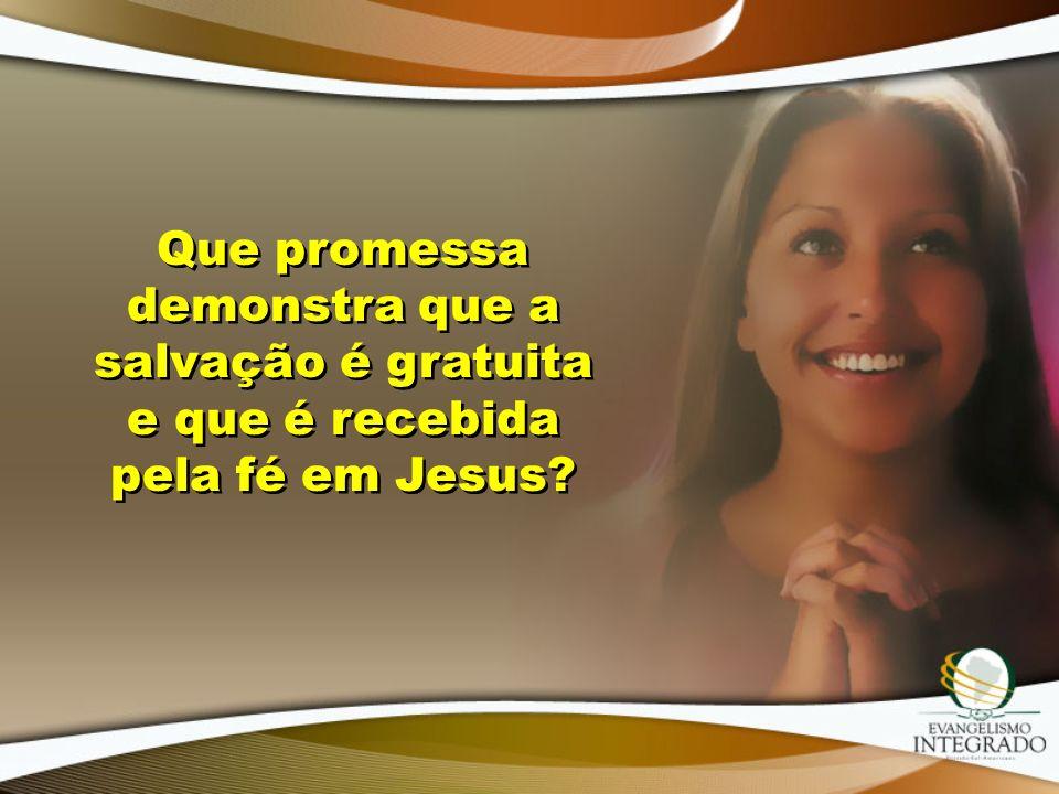 Que promessa demonstra que a salvação é gratuita e que é recebida pela fé em Jesus