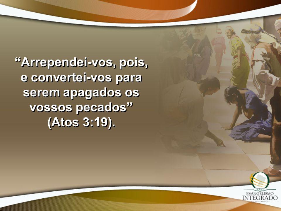 Arrependei-vos, pois, e convertei-vos para serem apagados os vossos pecados (Atos 3:19).