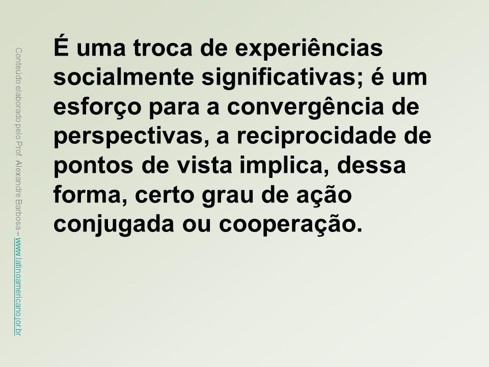 É uma troca de experiências socialmente significativas; é um esforço para a convergência de perspectivas, a reciprocidade de pontos de vista implica, dessa forma, certo grau de ação conjugada ou cooperação.