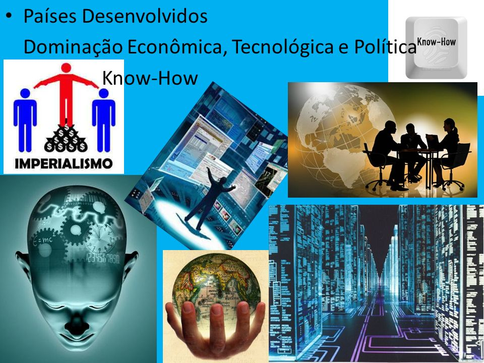 Países Desenvolvidos Dominação Econômica, Tecnológica e Política Know-How