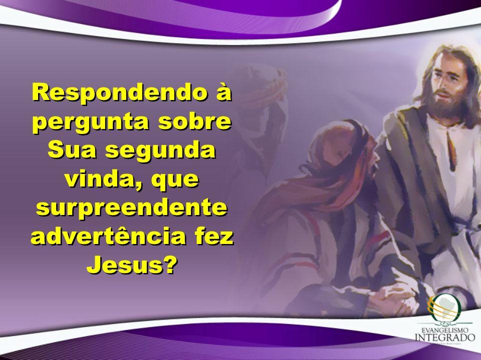 Respondendo à pergunta sobre Sua segunda vinda, que surpreendente advertência fez Jesus