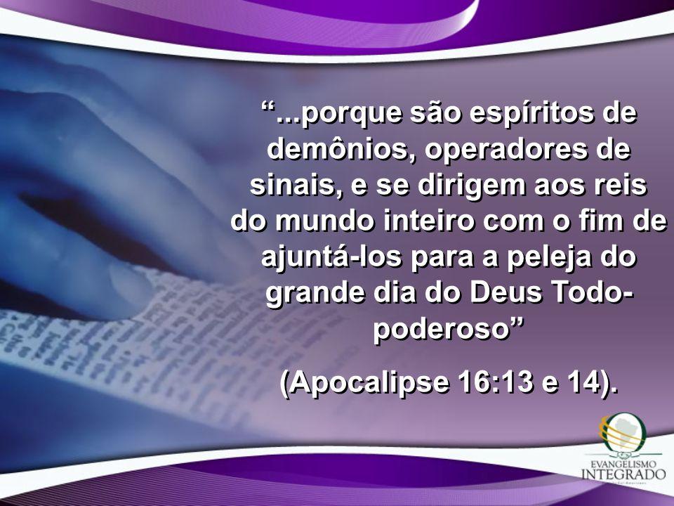 ...porque são espíritos de demônios, operadores de sinais, e se dirigem aos reis do mundo inteiro com o fim de ajuntá-los para a peleja do grande dia do Deus Todo-poderoso