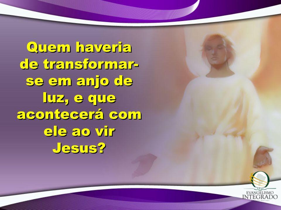 Quem haveria de transformar-se em anjo de luz, e que acontecerá com ele ao vir Jesus