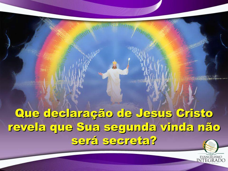 Que declaração de Jesus Cristo revela que Sua segunda vinda não será secreta