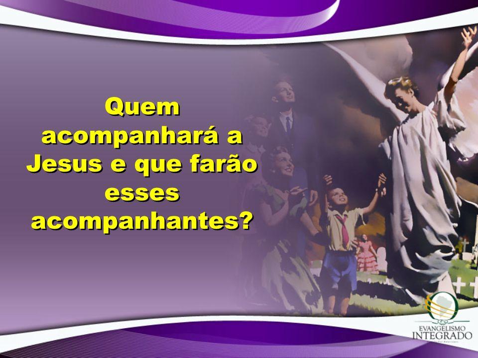Quem acompanhará a Jesus e que farão esses acompanhantes