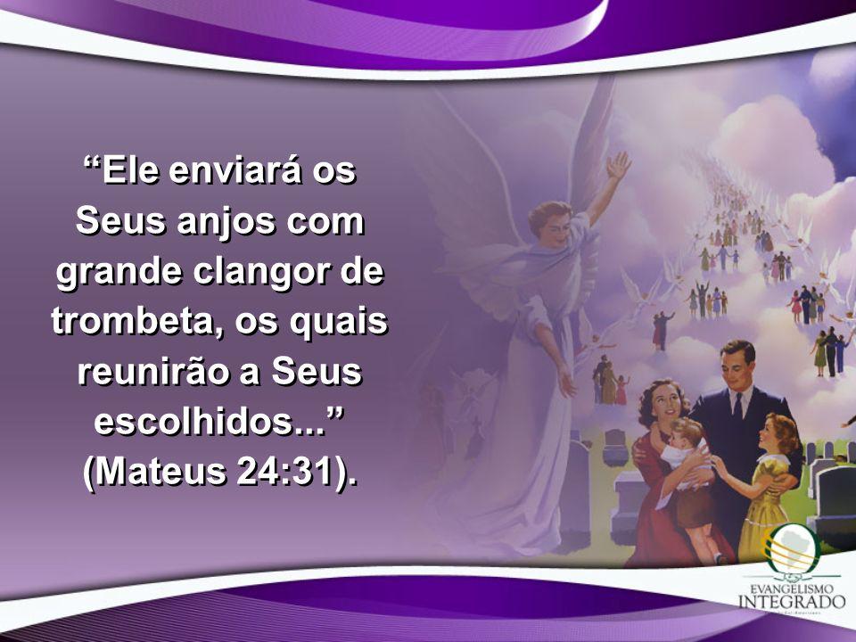 Ele enviará os Seus anjos com grande clangor de trombeta, os quais reunirão a Seus escolhidos... (Mateus 24:31).