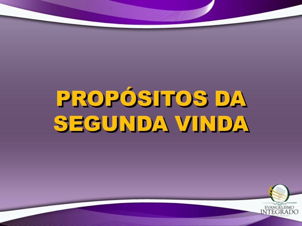 PROPÓSITOS DA SEGUNDA VINDA
