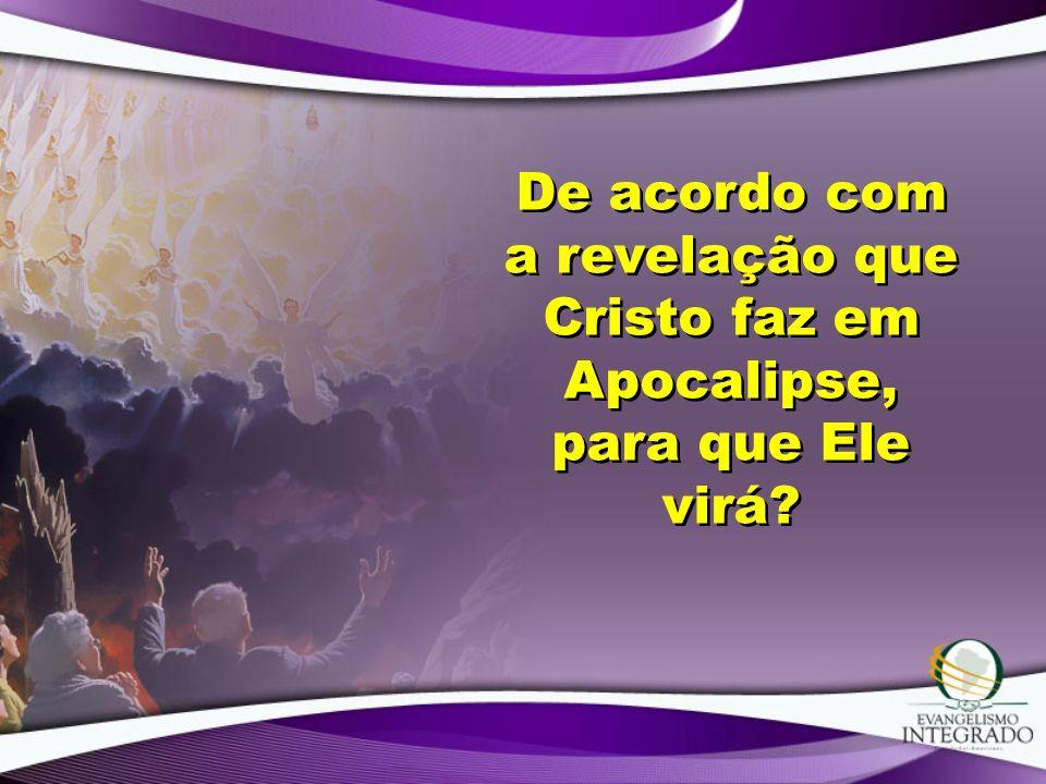 De acordo com a revelação que Cristo faz em Apocalipse, para que Ele virá