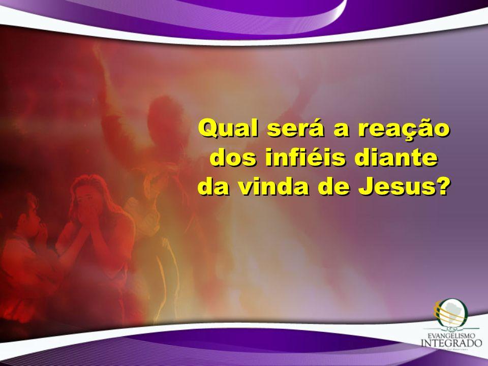 Qual será a reação dos infiéis diante da vinda de Jesus