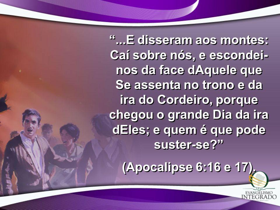 ...E disseram aos montes: Caí sobre nós, e escondei-nos da face dAquele que Se assenta no trono e da ira do Cordeiro, porque chegou o grande Dia da ira dEles; e quem é que pode suster-se