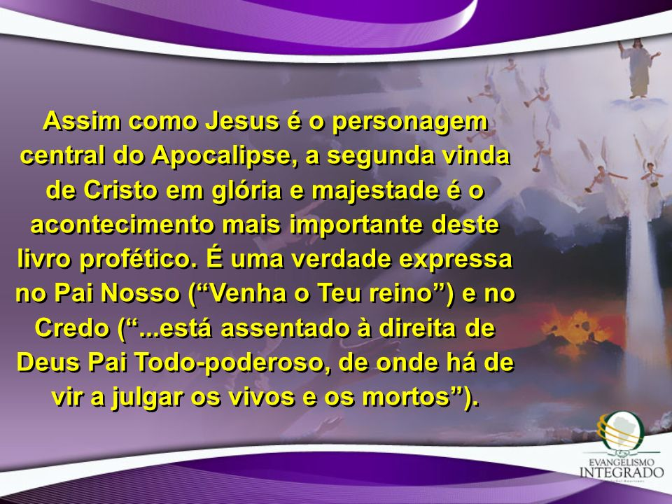 Assim como Jesus é o personagem central do Apocalipse, a segunda vinda de Cristo em glória e majestade é o acontecimento mais importante deste livro profético.