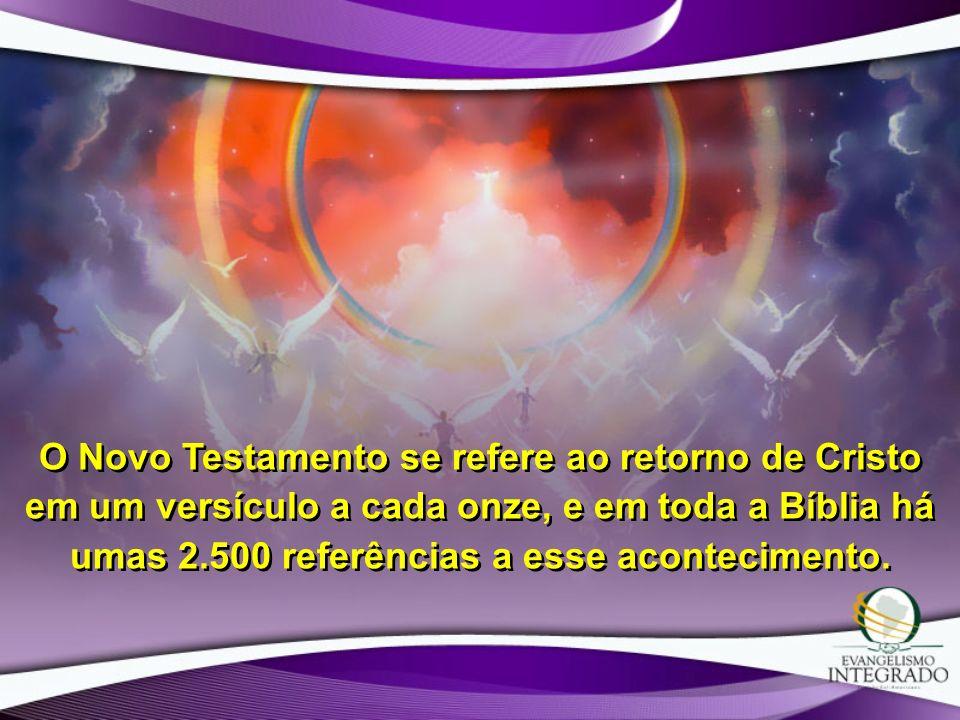 O Novo Testamento se refere ao retorno de Cristo em um versículo a cada onze, e em toda a Bíblia há umas 2.500 referências a esse acontecimento.