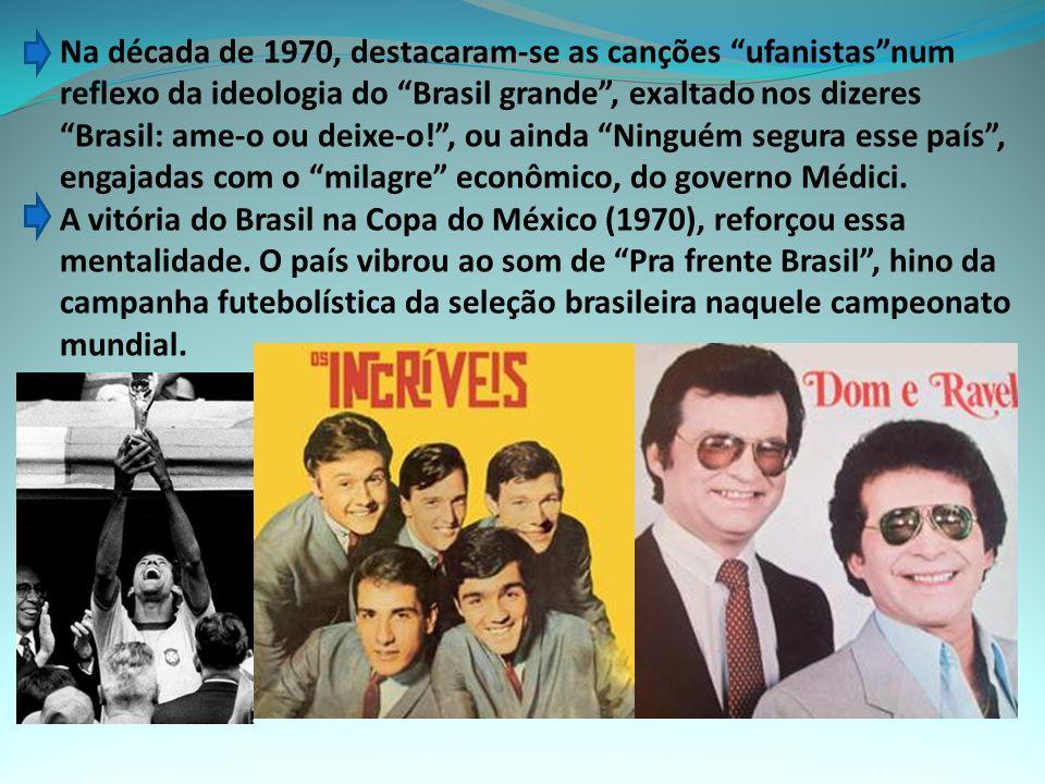 Na década de 1970, destacaram-se as canções ufanistas num reflexo da ideologia do Brasil grande , exaltado nos dizeres Brasil: ame-o ou deixe-o! , ou ainda Ninguém segura esse país , engajadas com o milagre econômico, do governo Médici.