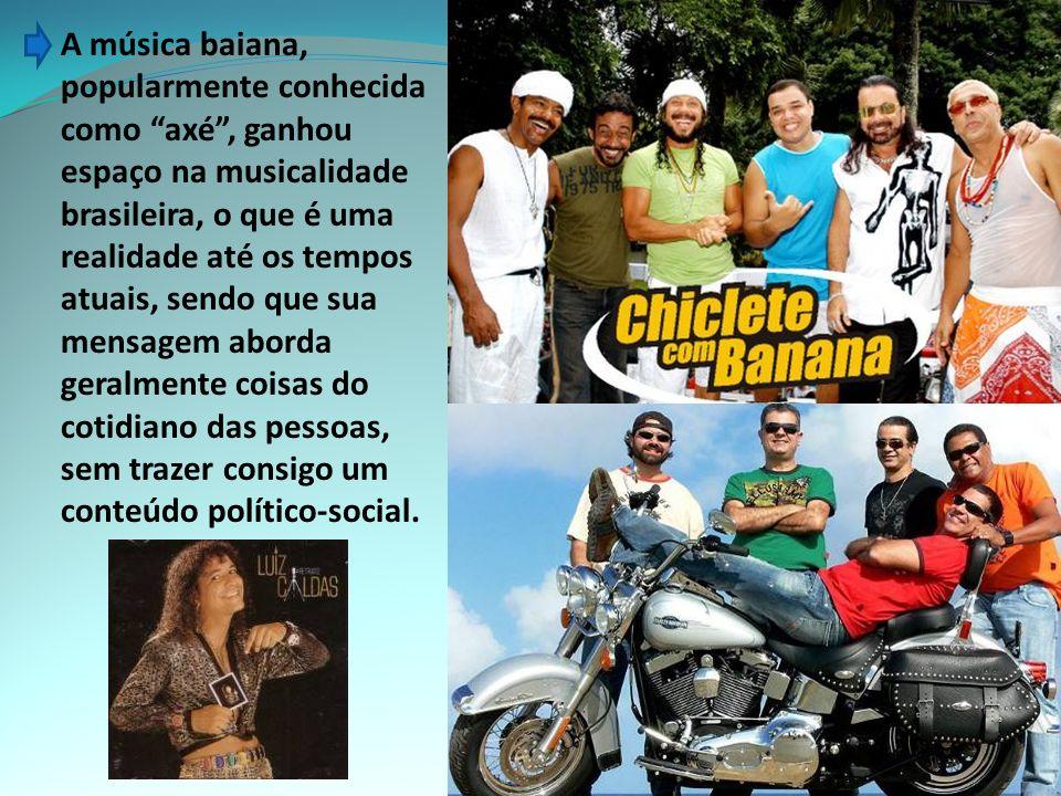 A música baiana, popularmente conhecida como axé , ganhou espaço na musicalidade brasileira, o que é uma realidade até os tempos atuais, sendo que sua mensagem aborda geralmente coisas do cotidiano das pessoas, sem trazer consigo um conteúdo político-social.