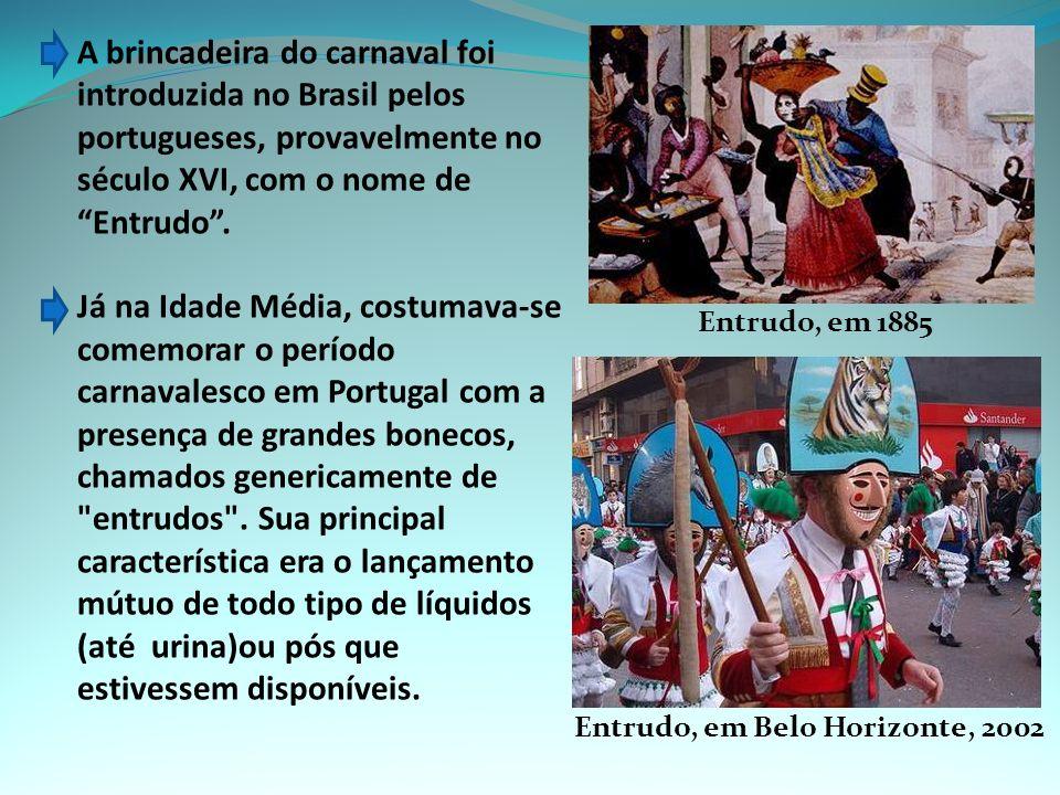 A brincadeira do carnaval foi introduzida no Brasil pelos portugueses, provavelmente no século XVI, com o nome de Entrudo .