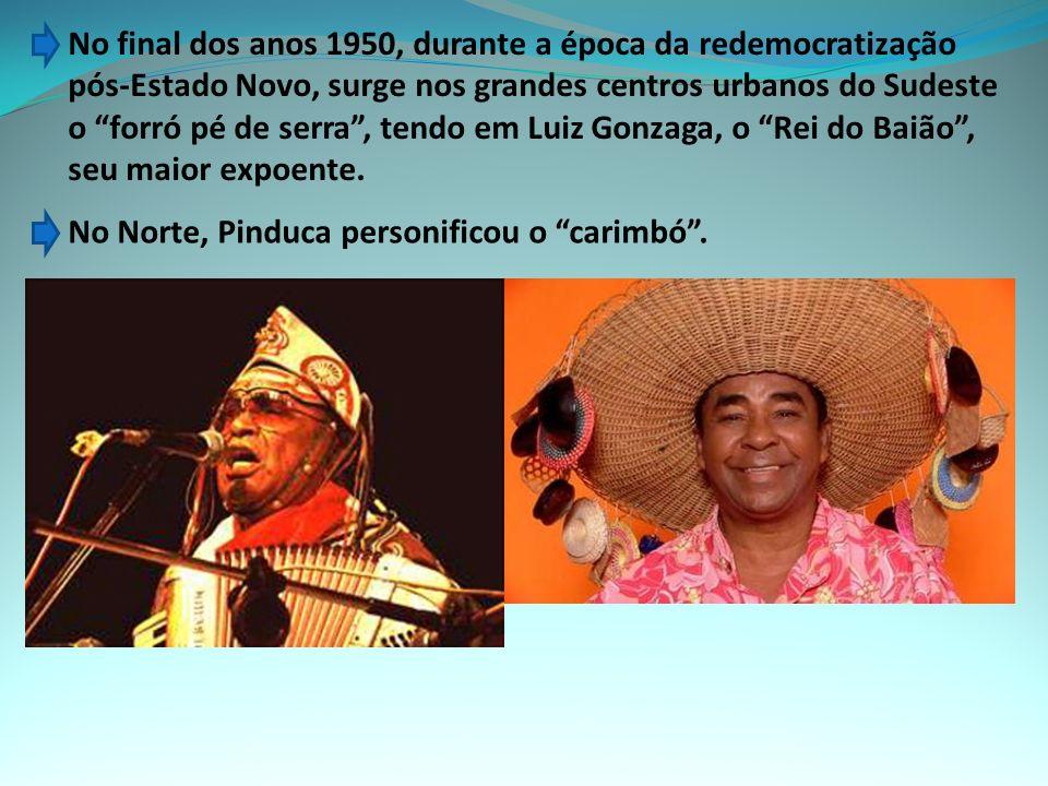 No final dos anos 1950, durante a época da redemocratização pós-Estado Novo, surge nos grandes centros urbanos do Sudeste o forró pé de serra , tendo em Luiz Gonzaga, o Rei do Baião , seu maior expoente.