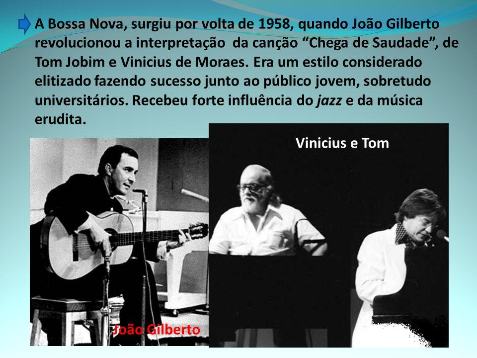 A Bossa Nova, surgiu por volta de 1958, quando João Gilberto revolucionou a interpretação da canção Chega de Saudade , de Tom Jobim e Vinicius de Moraes. Era um estilo considerado elitizado fazendo sucesso junto ao público jovem, sobretudo universitários. Recebeu forte influência do jazz e da música erudita.