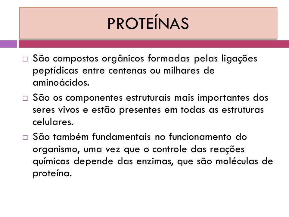 PROTEÍNAS São compostos orgânicos formadas pelas ligações peptídicas entre centenas ou milhares de aminoácidos.