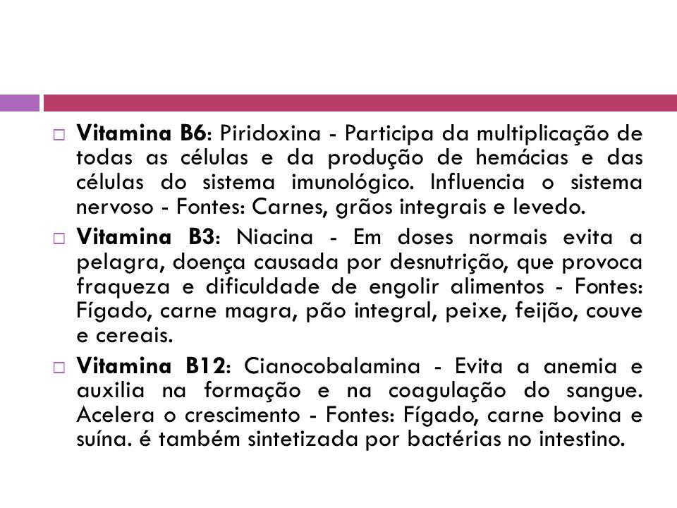 Vitamina B6: Piridoxina - Participa da multiplicação de todas as células e da produção de hemácias e das células do sistema imunológico. Influencia o sistema nervoso - Fontes: Carnes, grãos integrais e levedo.