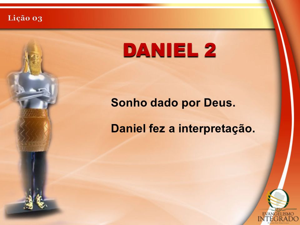 Lição 03 Daniel 2 Sonho dado por Deus. Daniel fez a interpretação.