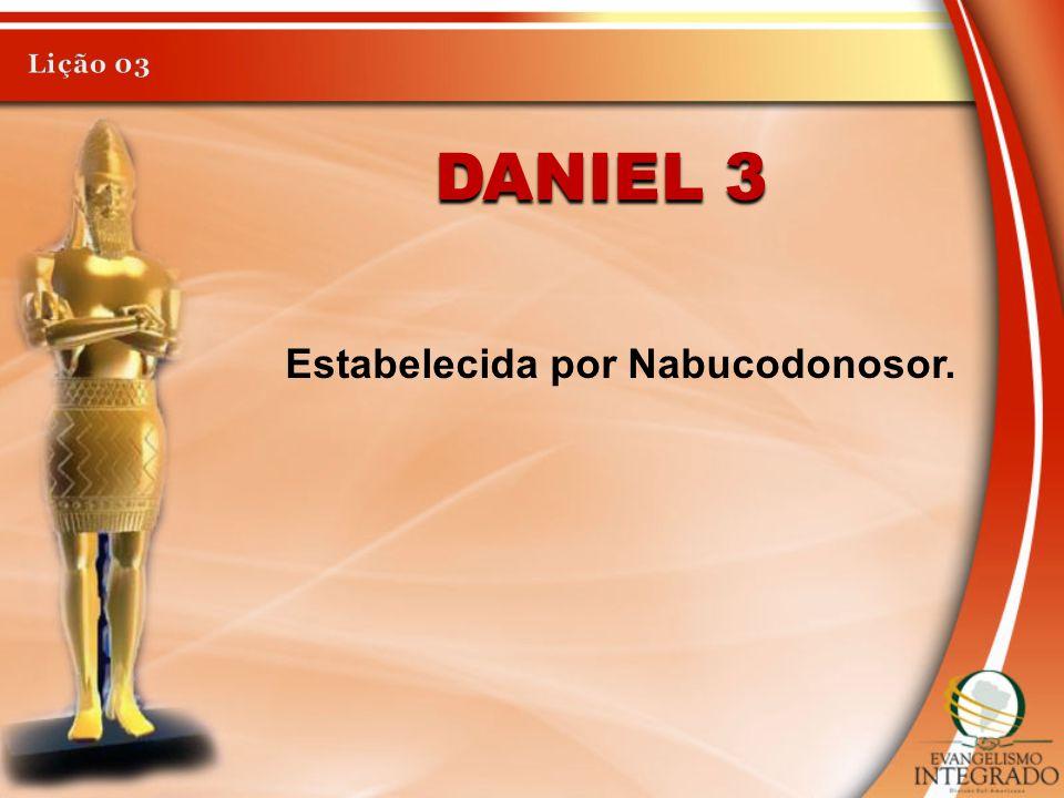 Lição 03 Daniel 3 Estabelecida por Nabucodonosor.