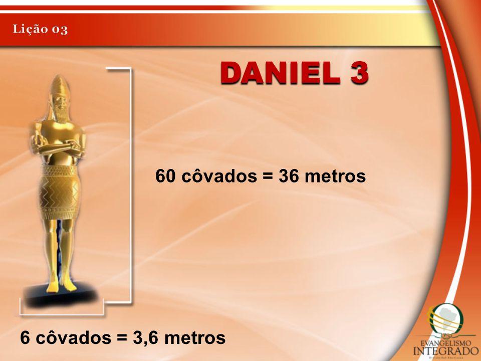 Lição 03 Daniel 3 60 côvados = 36 metros 6 côvados = 3,6 metros