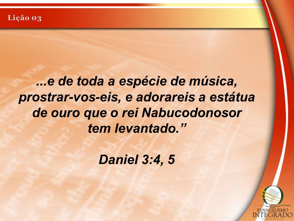 Lição 03 ...e de toda a espécie de música, prostrar-vos-eis, e adorareis a estátua de ouro que o rei Nabucodonosor.
