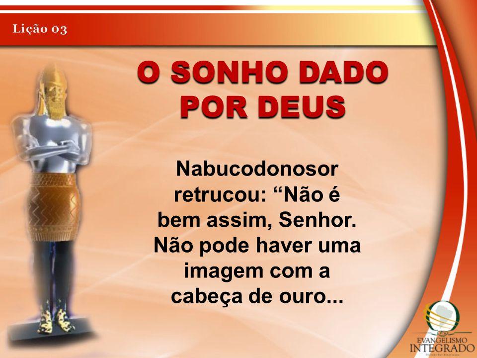 Lição 03 O sonho dado por Deus. Nabucodonosor retrucou: Não é bem assim, Senhor.