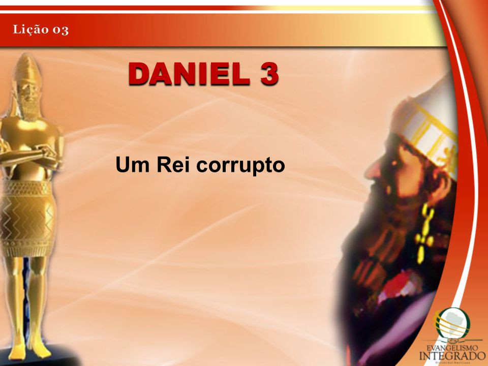 Lição 03 Daniel 3 Um Rei corrupto