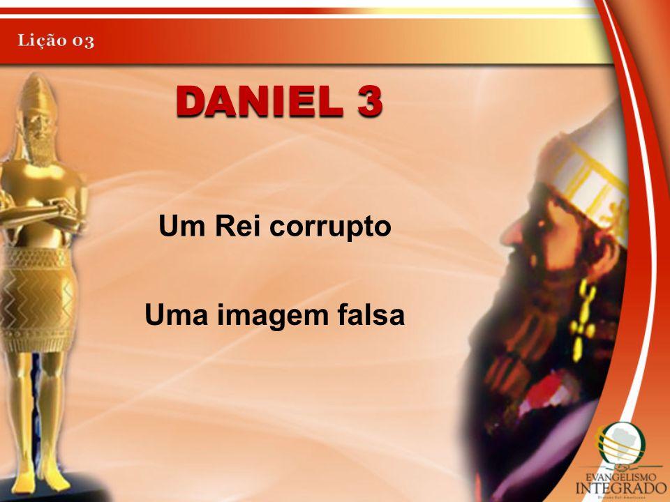 Lição 03 Daniel 3 Um Rei corrupto Uma imagem falsa