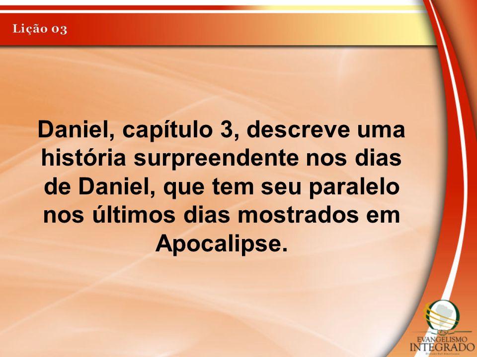 Lição 03 Daniel, capítulo 3, descreve uma história surpreendente nos dias de Daniel, que tem seu paralelo nos últimos dias mostrados em Apocalipse.