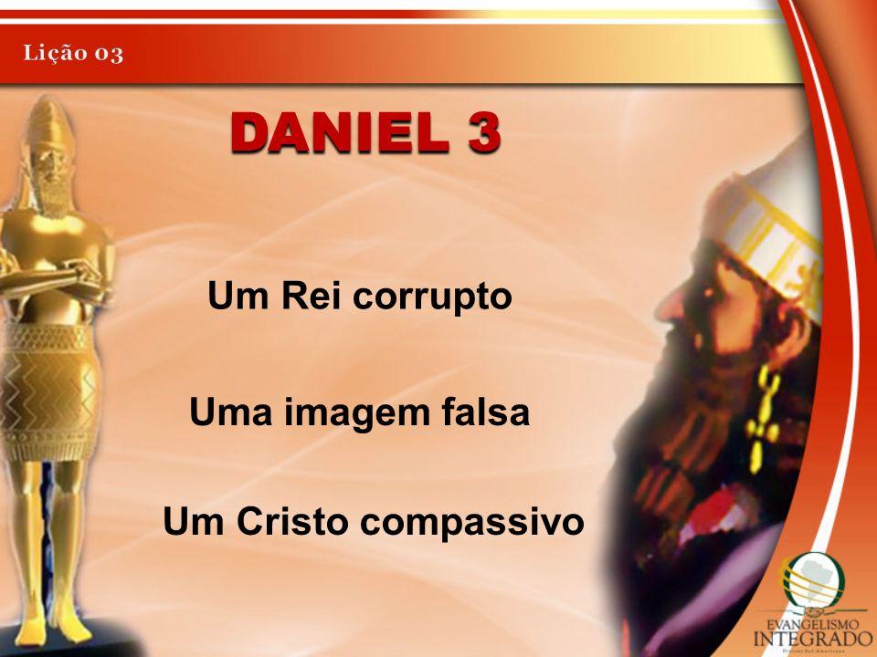 Daniel 3 Um Rei corrupto Uma imagem falsa Um Cristo compassivo