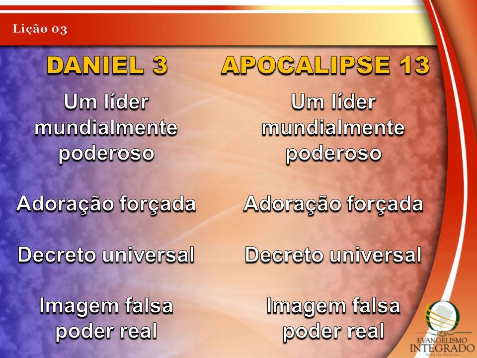 Daniel 3 Apocalipse 13 Um líder mundialmente poderoso Adoração forçada