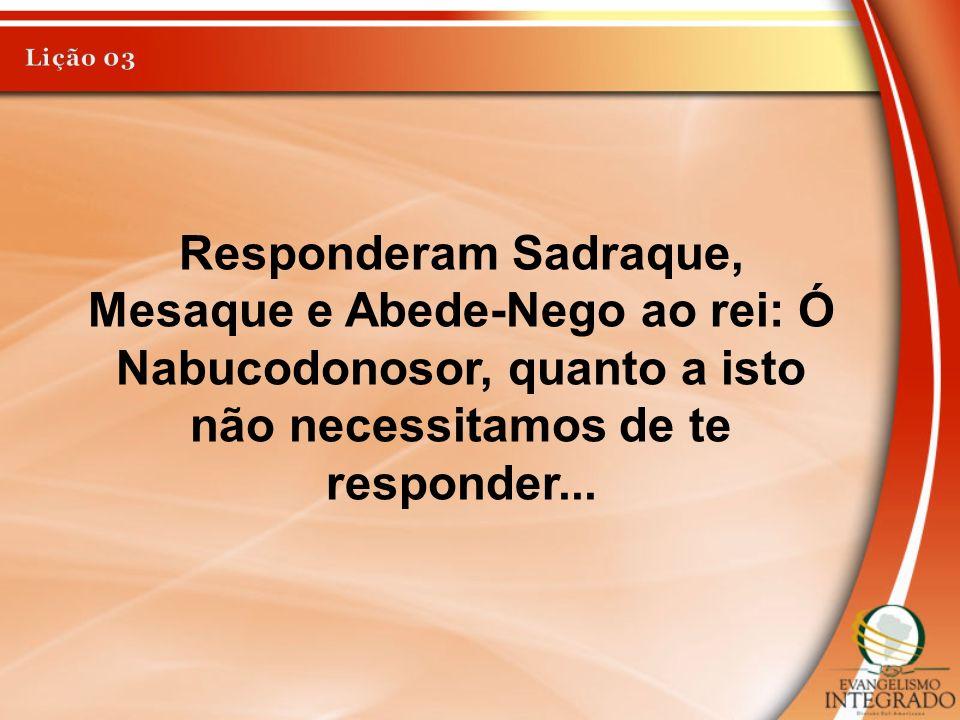 Lição 03 Responderam Sadraque, Mesaque e Abede-Nego ao rei: Ó Nabucodonosor, quanto a isto não necessitamos de te responder...