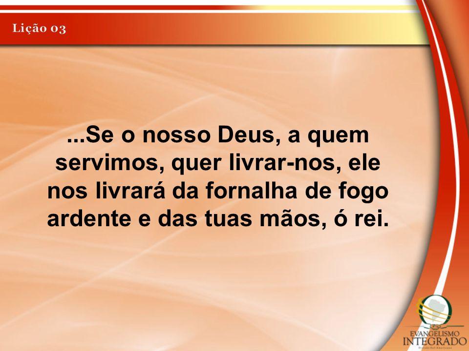 Lição 03 ...Se o nosso Deus, a quem servimos, quer livrar-nos, ele nos livrará da fornalha de fogo ardente e das tuas mãos, ó rei.