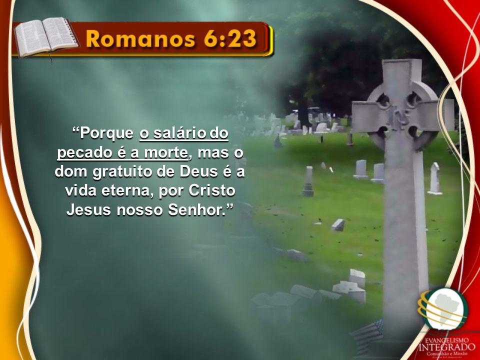 Porque o salário do pecado é a morte, mas o dom gratuito de Deus é a vida eterna, por Cristo Jesus nosso Senhor.