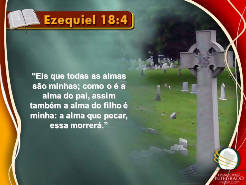 Eis que todas as almas são minhas; como o é a alma do pai, assim também a alma do filho é minha: a alma que pecar, essa morrerá.