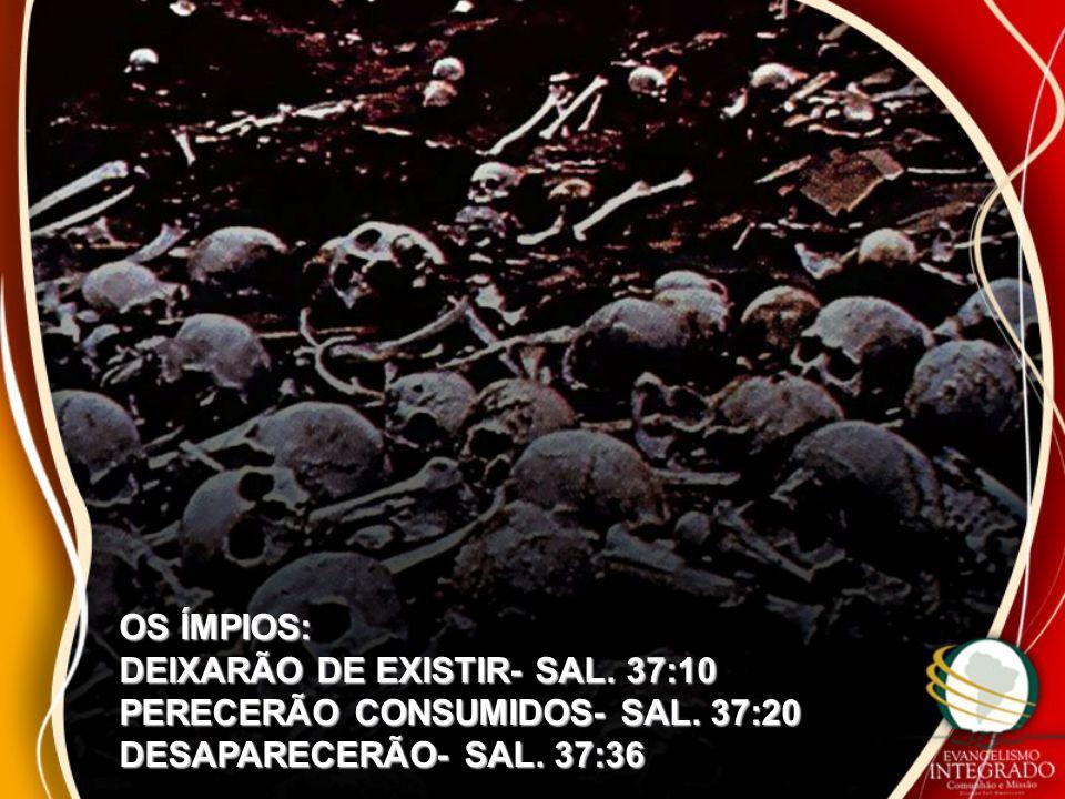 OS ÍMPIOS: DEIXARÃO DE EXISTIR- SAL. 37:10. PERECERÃO CONSUMIDOS- SAL.