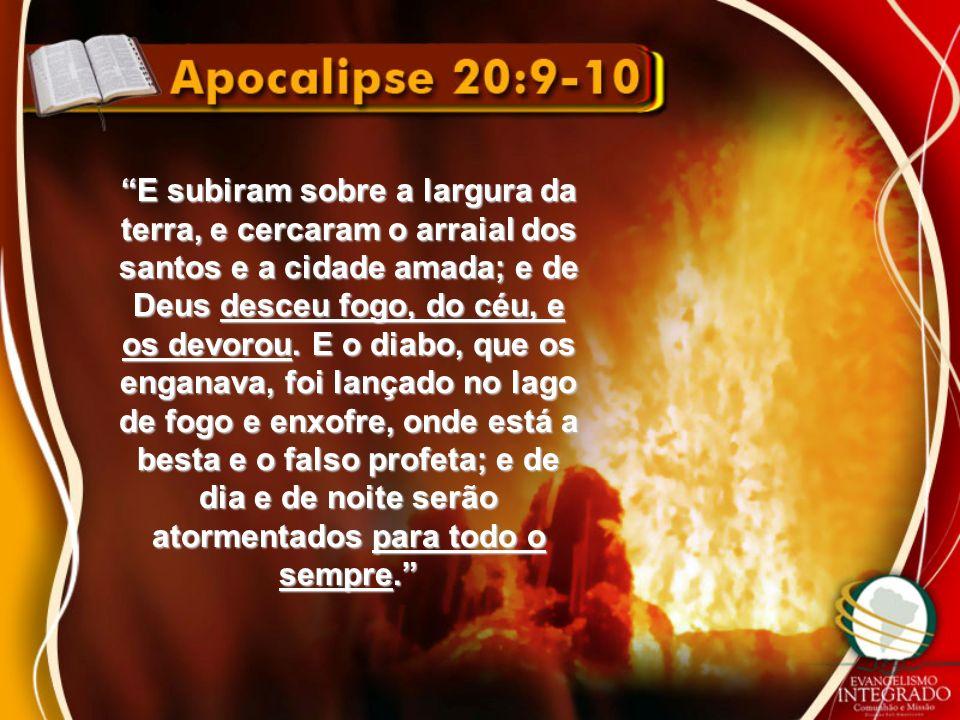E subiram sobre a largura da terra, e cercaram o arraial dos santos e a cidade amada; e de Deus desceu fogo, do céu, e os devorou.