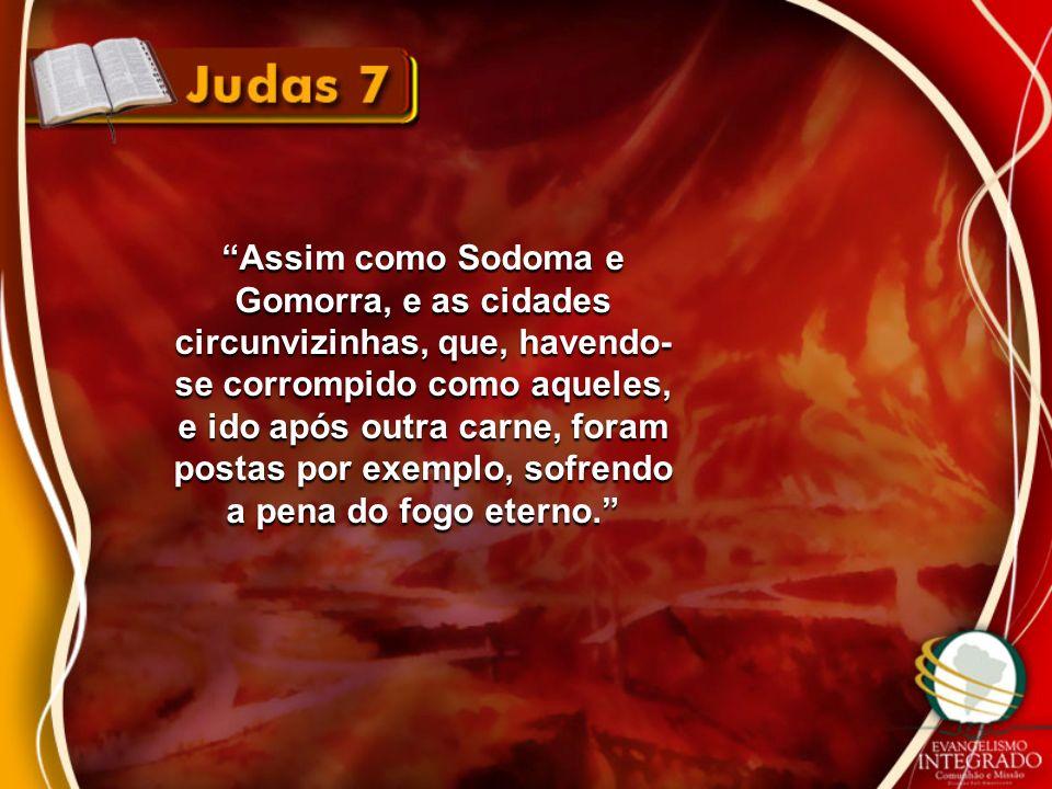 Assim como Sodoma e Gomorra, e as cidades circunvizinhas, que, havendo-se corrompido como aqueles, e ido após outra carne, foram postas por exemplo, sofrendo a pena do fogo eterno.