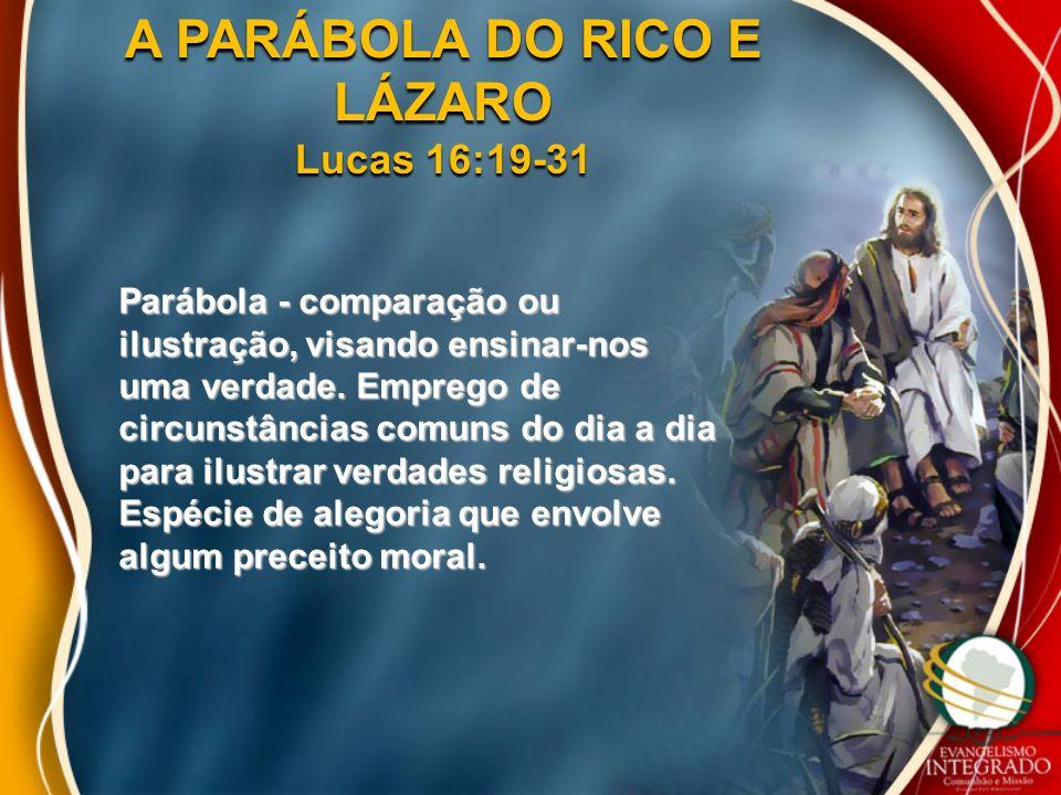 A PARÁBOLA DO RICO E LÁZARO Lucas 16:19-31