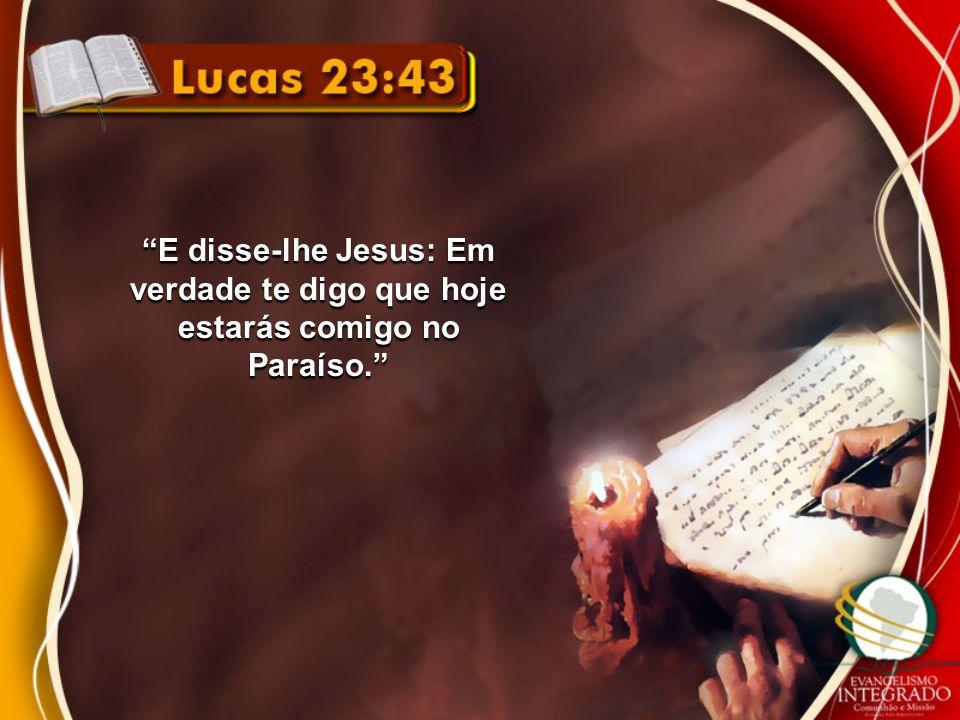 E disse-lhe Jesus: Em verdade te digo que hoje estarás comigo no Paraíso.