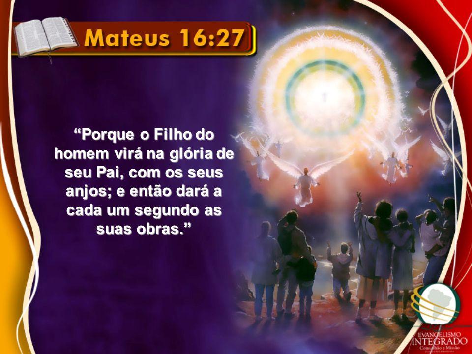 Porque o Filho do homem virá na glória de seu Pai, com os seus anjos; e então dará a cada um segundo as suas obras.