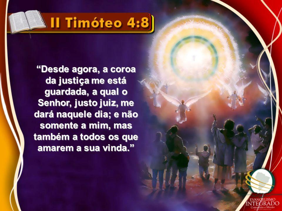 Desde agora, a coroa da justiça me está guardada, a qual o Senhor, justo juiz, me dará naquele dia; e não somente a mim, mas também a todos os que amarem a sua vinda.