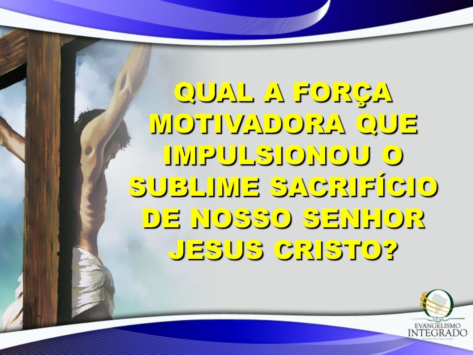 Qual a força motivadora que impulsionou o sublime sacrifício de nosso Senhor Jesus Cristo