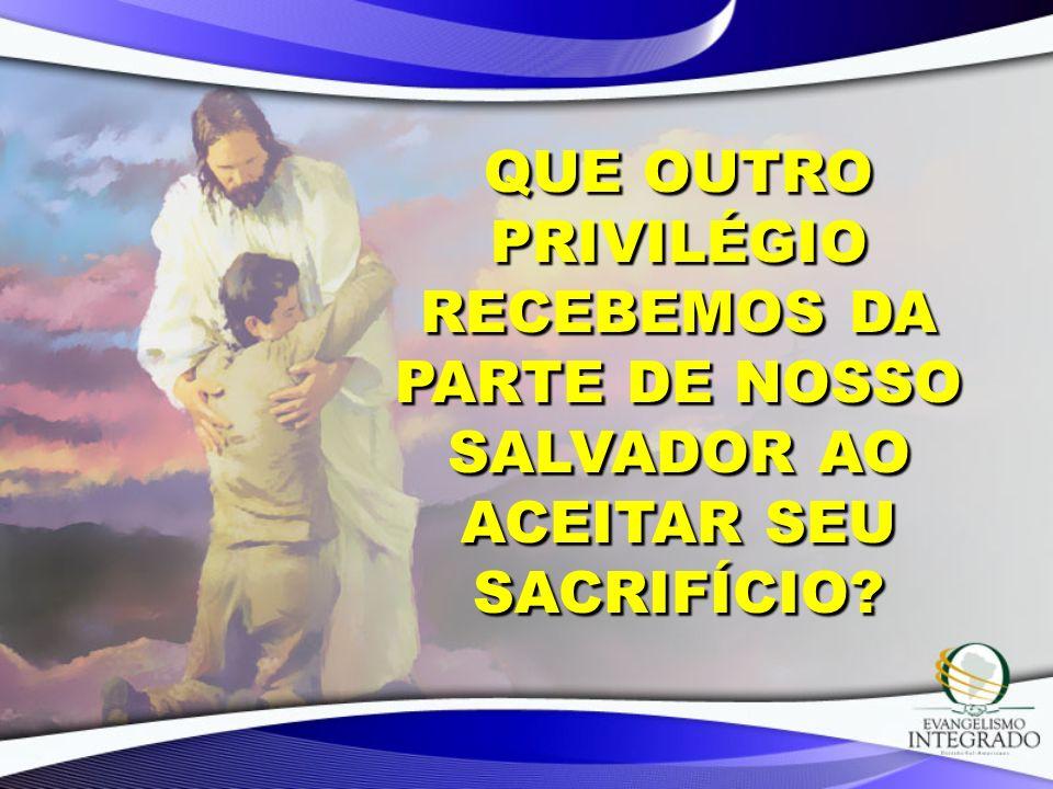 Que outro privilégio recebemos da parte de nosso Salvador ao aceitar Seu sacrifício