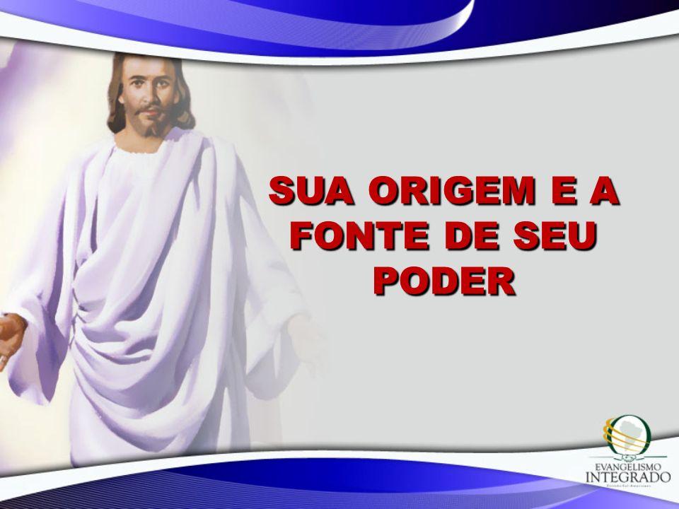 SUA ORIGEM E A FONTE DE SEU PODER