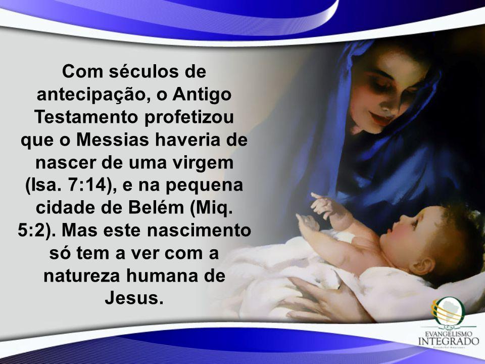 Com séculos de antecipação, o Antigo Testamento profetizou que o Messias haveria de nascer de uma virgem (Isa.