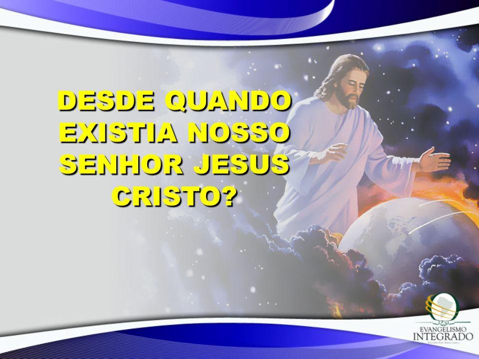 Desde quando existia nosso Senhor Jesus Cristo